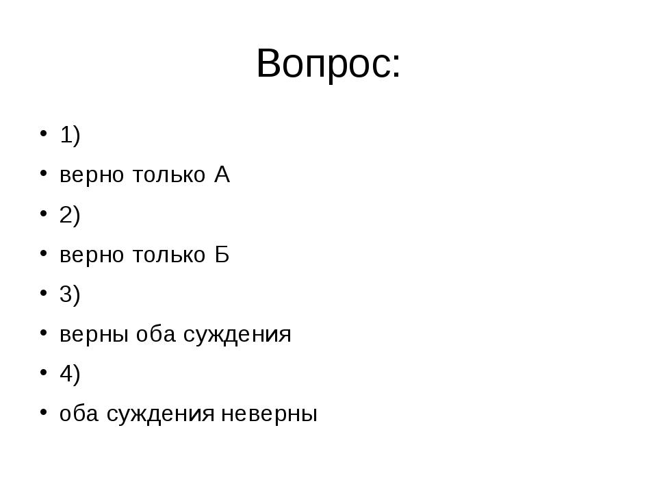 Вопрос: 1) верно только А 2) верно только Б 3) верны оба суждения 4) оба сужд...