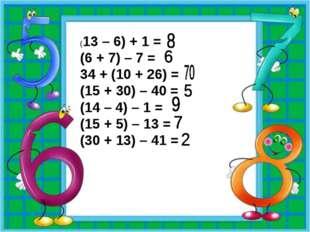 (13 – 6) + 1 = (6 + 7) – 7 = 34 + (10 + 26) = (15 + 30) – 40 = (14 – 4) – 1 =