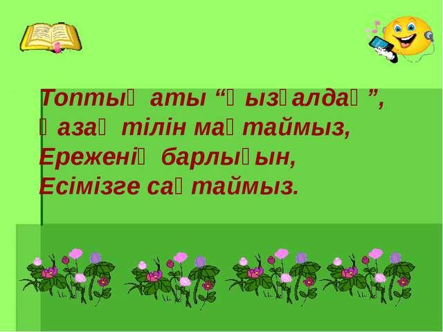"""Топтың аты """"Қызғалдақ"""", Қазақ тілін мақтаймыз, Ереженің барлығын, Есімізге са..."""