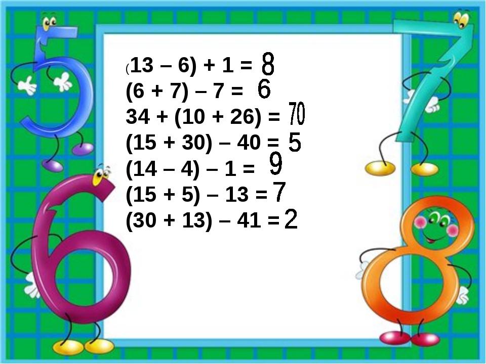 (13 – 6) + 1 = (6 + 7) – 7 = 34 + (10 + 26) = (15 + 30) – 40 = (14 – 4) – 1 =...