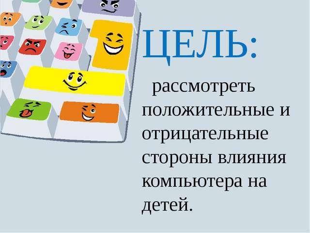 ЦЕЛЬ: рассмотреть положительные и отрицательные стороны влияния компьютера н...