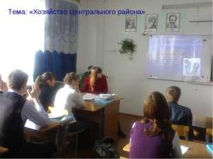Тема: «Хозяйство Центрального района»