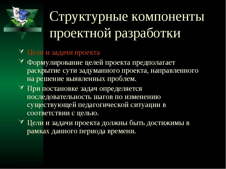 Структурные компоненты проектной разработки Цели и задачи проекта Формулирова...