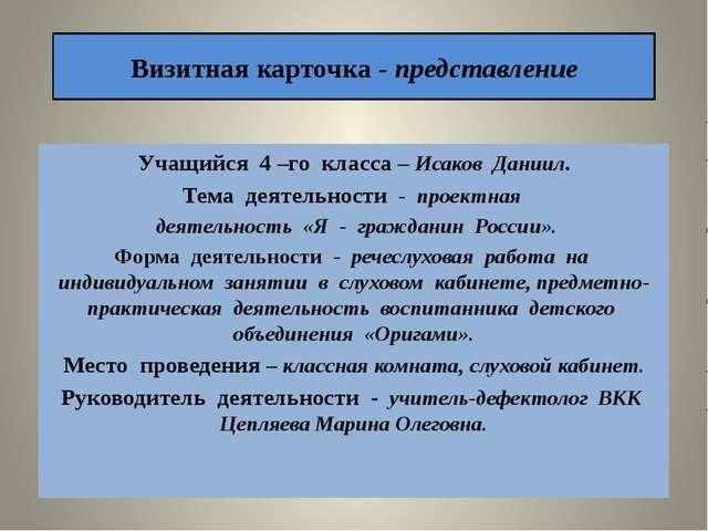 Визитная карточка - представление Учащийся 4 –го класса – Исаков Даниил. Тема...