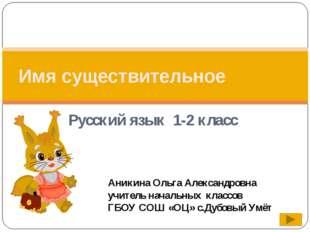 Русский язык 1-2 класс Имя существительное Аникина Ольга Александровна учител