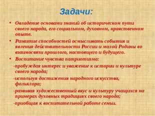 Задачи: Овладение основами знаний об историческом пути своего народа, его со