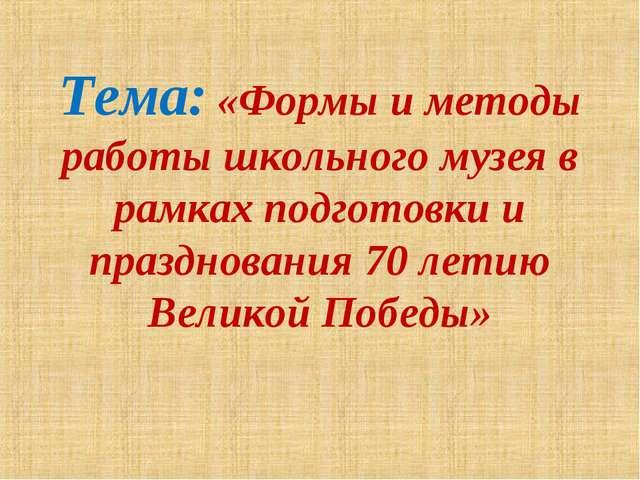 Тема: «Формы и методы работы школьного музея в рамках подготовки и празднован...