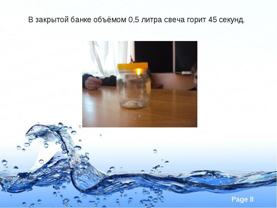 В закрытой банке объёмом 0,5 литра свеча горит 45 секунд. Page *