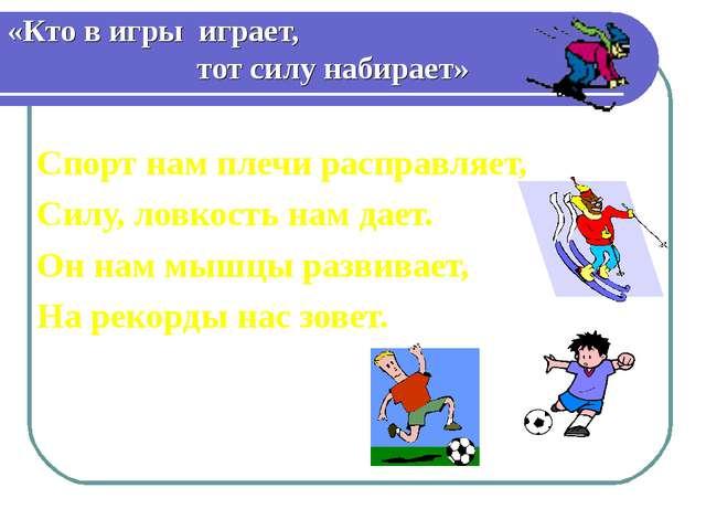 «Кто в игры играет, тот силу набирает» Спорт нам плечи расправляет, Силу, лов...