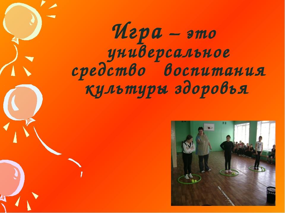 Игра – это универсальное средство воспитания культуры здоровья