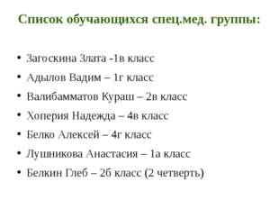 Список обучающихся спец.мед. группы: Загоскина Злата -1в класс Адылов Вадим –
