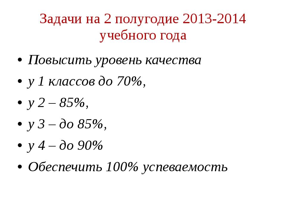 Задачи на 2 полугодие 2013-2014 учебного года Повысить уровень качества у 1 к...