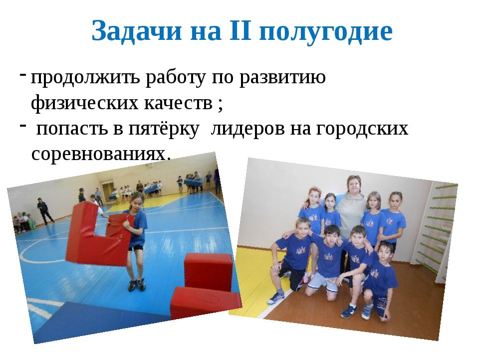 Задачи на II полугодие продолжить работу по развитию физических качеств ; поп...