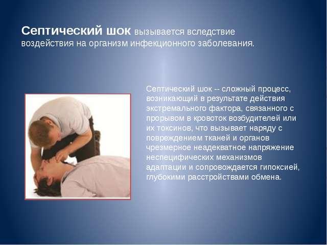 Септический шоквызывается вследствие воздействия на организм инфекционного з...