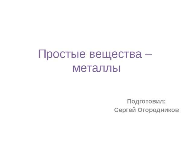 Простые вещества – металлы Подготовил: Сергей Огородников
