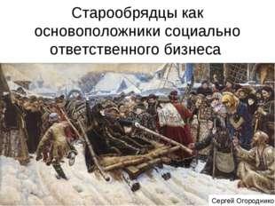 Старообрядцы как основоположники социально ответственного бизнеса Сергей Огор