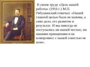 В своем труде «Цель нашей работы» (1916 г.) М.П. Рябушинский отмечал: «Нашей