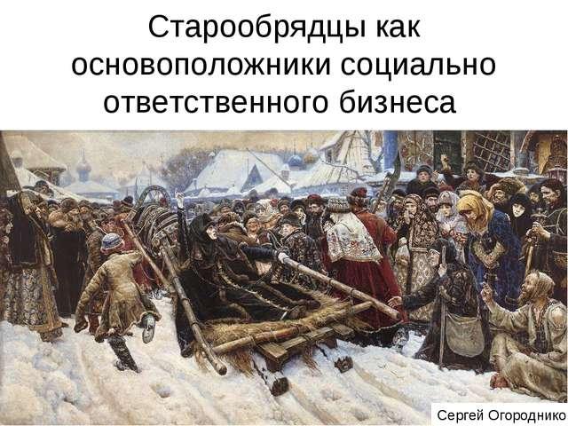 Старообрядцы как основоположники социально ответственного бизнеса Сергей Огор...
