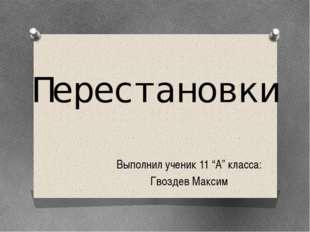 """Перестановки Выполнил ученик 11 """"А"""" класса: Гвоздев Максим"""