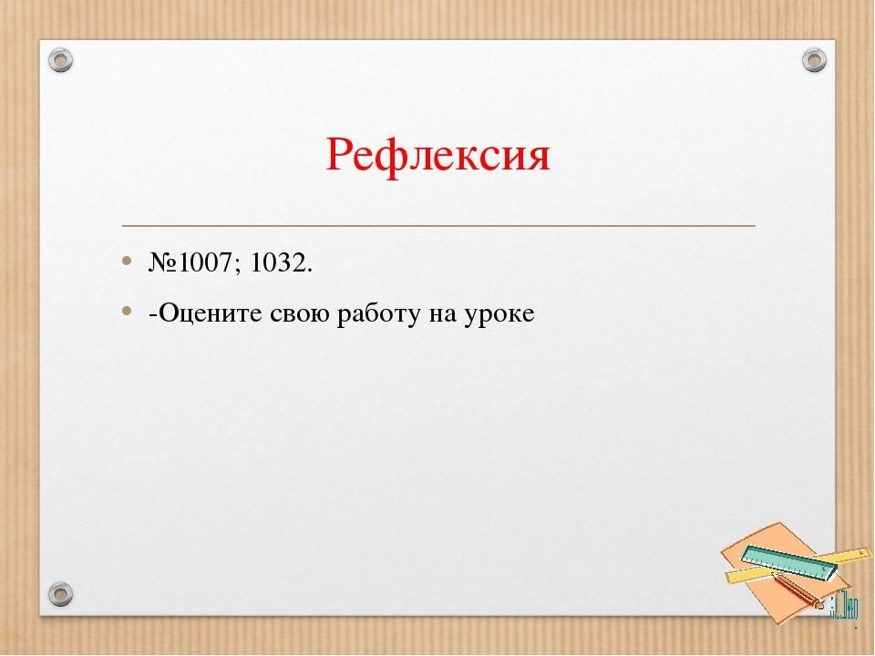 Рефлексия №1007; 1032. -Оцените свою работу на уроке