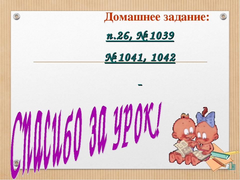 Домашнее задание: п.26, № 1039 № 1041, 1042