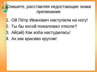 Спишите, расставляя недостающие знаки препинания Ой Пётр Иванович наступили н