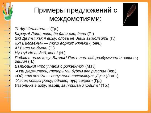 Примеры предложений с междометиями: Тьфу! Оплошал… (Гр.) Караул! Лови, лови,...