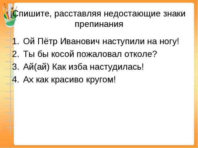 Спишите, расставляя недостающие знаки препинания Ой Пётр Иванович наступили н...