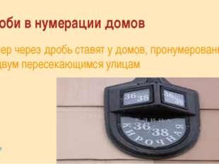 Дроби в нумерации домов Номер через дробь ставят у домов, пронумерованным по