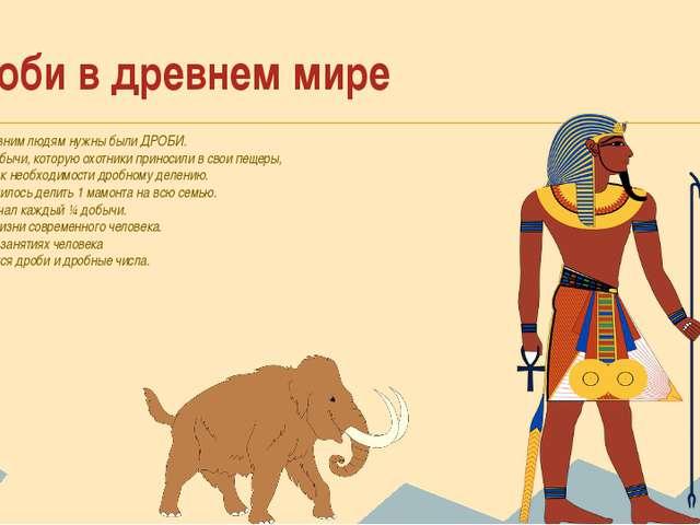 Дроби в древнем мире Даже древним людям нужны были ДРОБИ. Делёж добычи, котор...