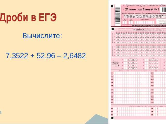 Дроби в ЕГЭ Вычислите: 7,3522 + 52,96 – 2,6482