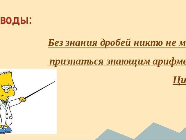 Выводы: Без знания дробей никто не может признаться знающим арифметику. Цицерон