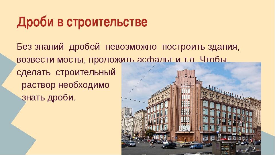 Дроби в строительстве Без знаний дробей невозможно построить здания, возвести...
