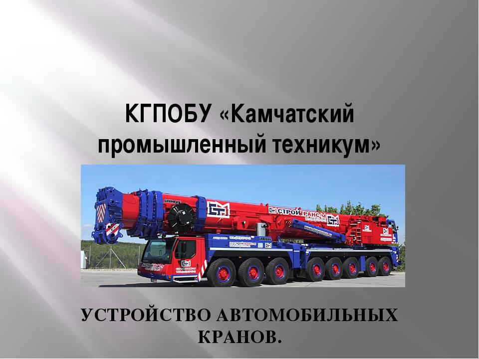 КГПОБУ «Камчатский промышленный техникум» УСТРОЙСТВО АВТОМОБИЛЬНЫХ КРАНОВ.
