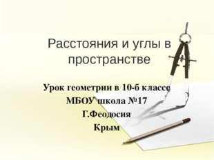 Расстояния и углы в пространстве Урок геометрии в 10-б классе МБОУ школа №17
