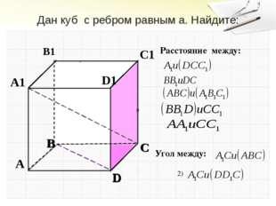 Дан куб с ребром равным a. Найдите: Расстояние между: Угол между: 2) Гудец Н.