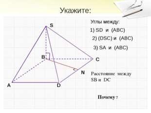 Укажите: Расстояние между SB и DC Гудец Н.В. Почему ? Углы между: 1) SD и (AB