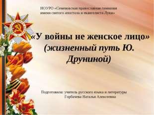 «У войны не женское лицо» (жизненный путь Ю. Друниной) НОУРО «Семеновская пр