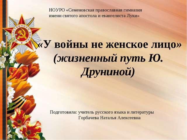 «У войны не женское лицо» (жизненный путь Ю. Друниной) НОУРО «Семеновская пр...