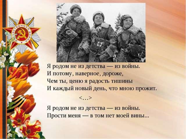 Я родом не из детства — из войны. И потому, наверное, дороже, Чем ты, ценю я...