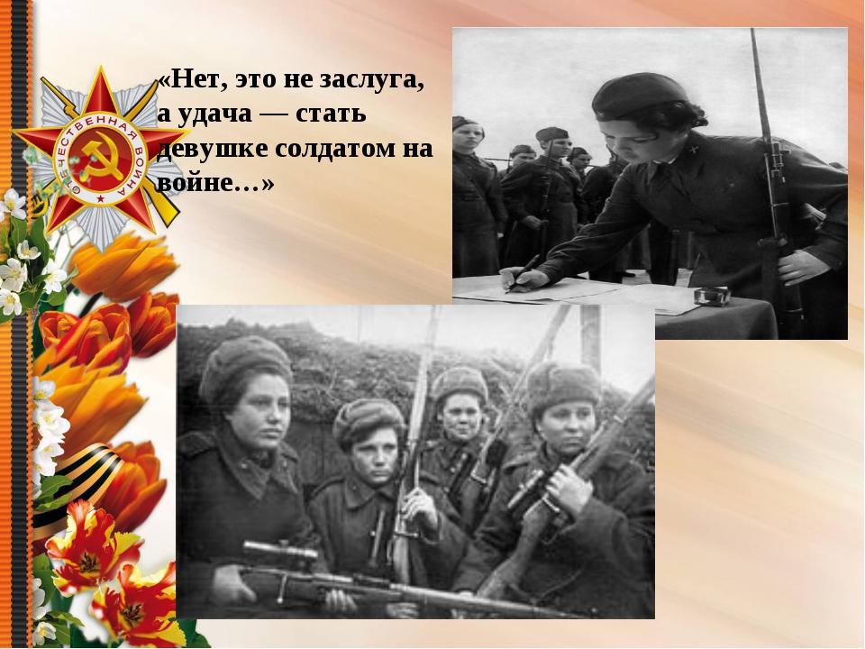 «Нет, это не заслуга, а удача — стать девушке солдатом на войне…»