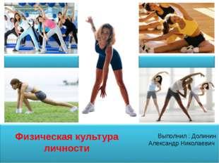 Физическая культура личности Выполнил : Долинин Александр Николаевич