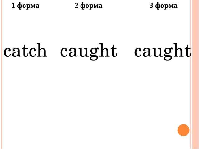 1форма 2 форма 3 форма catch caught caught
