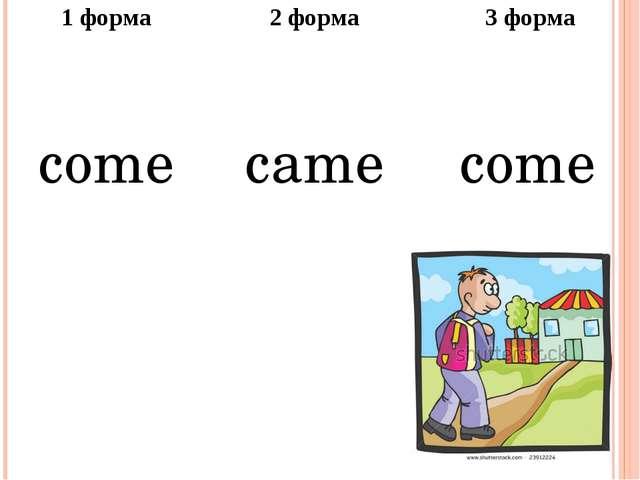 1форма 2 форма 3 форма come came come