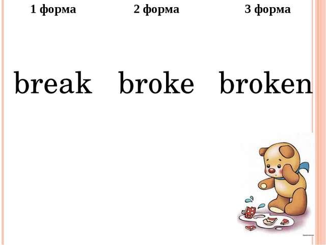 1форма 2 форма 3 форма break broke broken