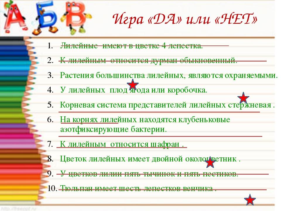 Игра «ДА» или «НЕТ» Лилейные имеют в цветке 4 лепестка. К лилейным относится...