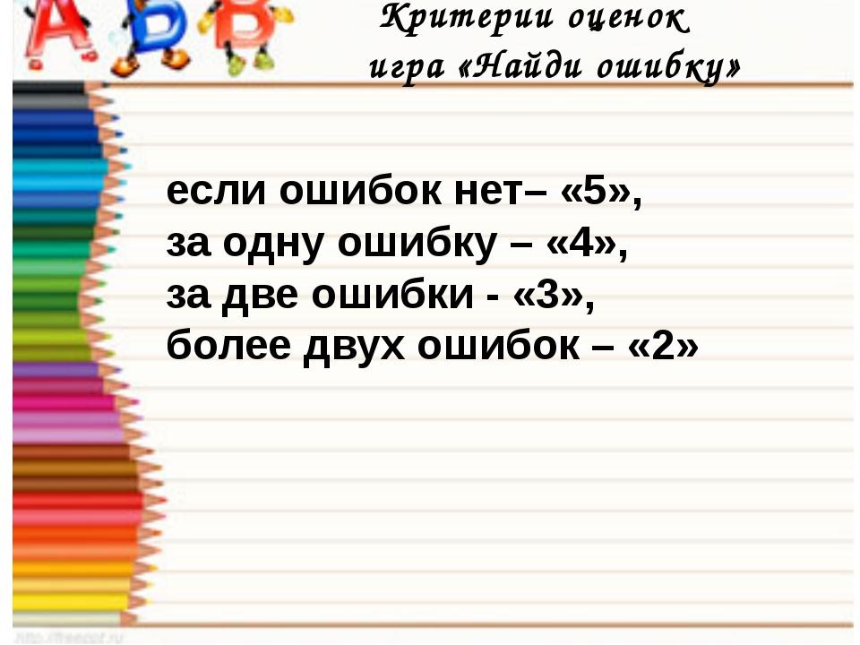 Критерии оценок игра «Найди ошибку» если ошибок нет– «5», за одну ошибку – «...