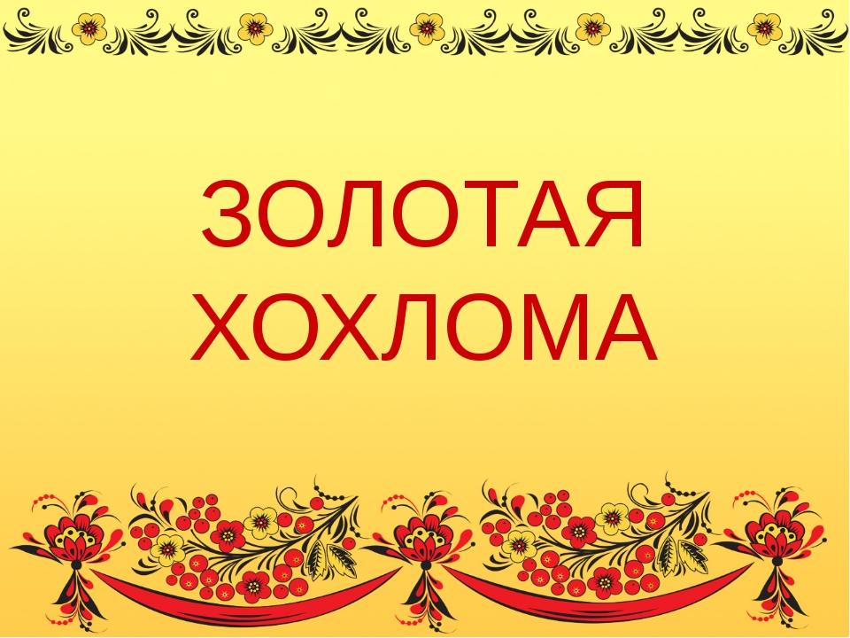 ЗОЛОТАЯ ХОХЛОМА