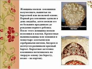 Женщины носили кокошники полумесяцем, вышитые на бархатной или шелковой осно