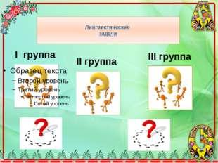 Лингвистические задачи I группа III группа II группа